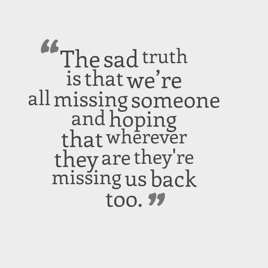 The sad truth is that we're all missing someone and hoping that wherever they are they're missing us back too.