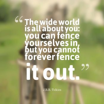 The wide world is all about you you can fence yourselves in, but you cannot forever fence it out.