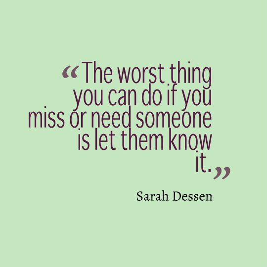 The worst thing you can do if you miss or need someone is let them know it.