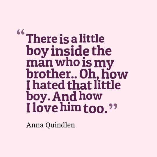 There is a little boy inside the man who is my brother.. Oh, how I hated that little boy. And how I love him too.