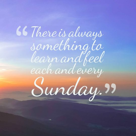 There is always something to learn and feel each and every Sunday.