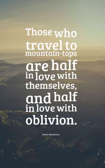 Those who travel to mountain-tops are half in love with themselves, and half in love with oblivion.