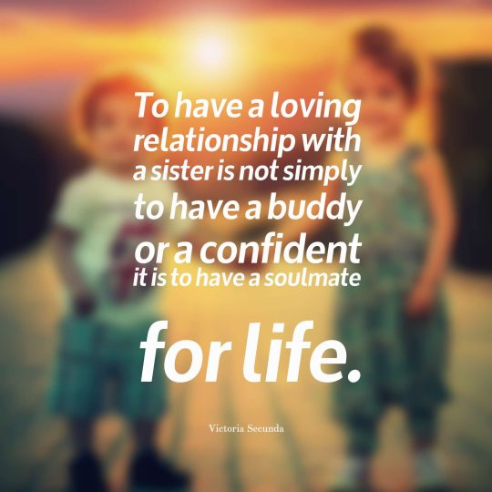 To have a loving relationship with a sister is not simply to have a buddy or a confident -- it is to have a soulmate for life.
