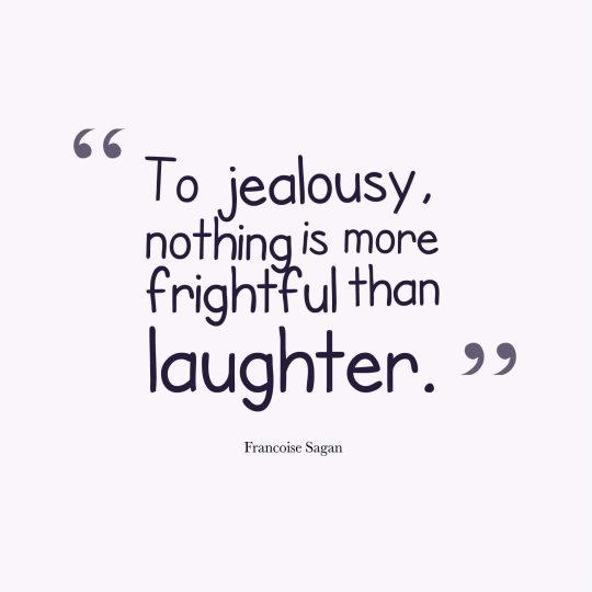 To jealousy, nothing is more frightful than laughter.