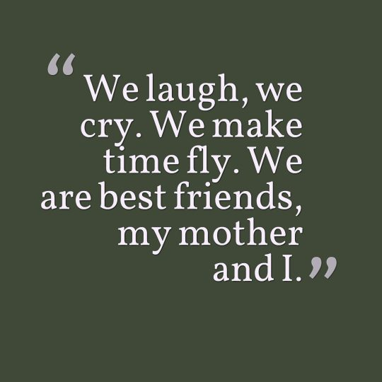 We laugh, we cry. We make time fly. We are best friends, my mother and I.