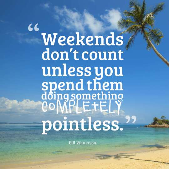 Weekends don't count unless you spend them doing something completely pointless.