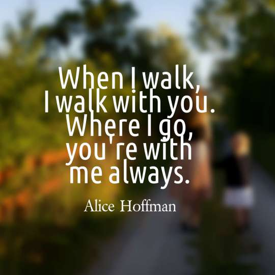 When I walk, I walk with you. Where I go, you're with me always.