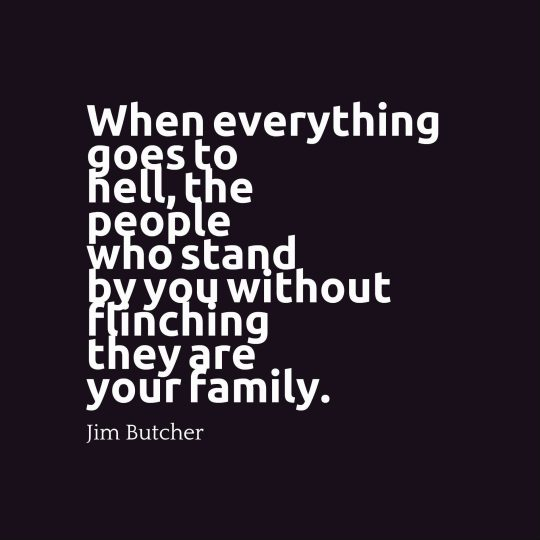 When everything goes to hell, the people who stand by you without flinching they are your family.