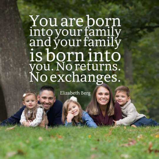 You are born into your family and your family is born into you. No returns. No exchanges.