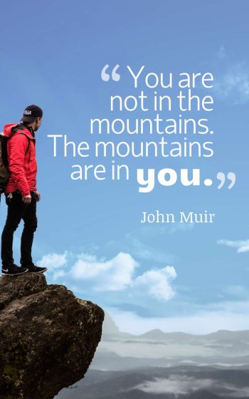 You are not in the mountains. The mountains are in you.