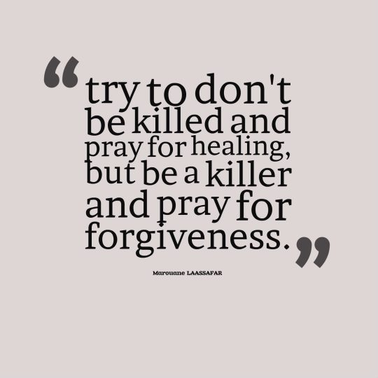 try to don't be killed and pray for healing, but be a killer and pray for forgiveness.