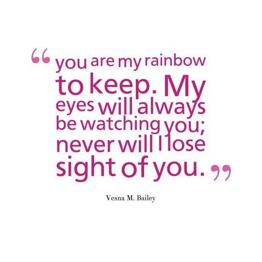 you are my rainbow to keep. My eyes will always be watching you; never will I lose sight of you.