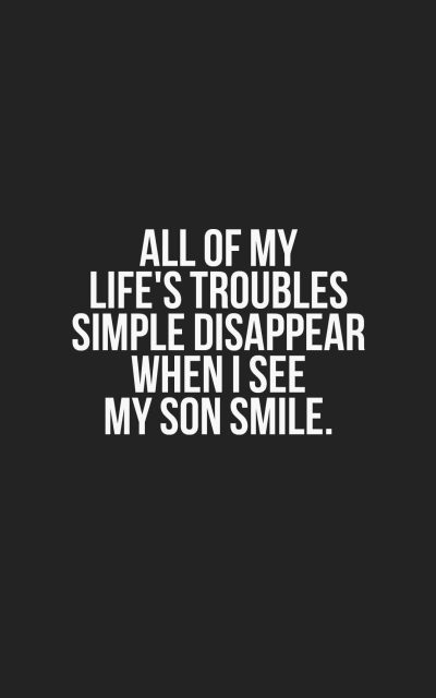 All of my life's troubles simple disappear when I see my son smile.