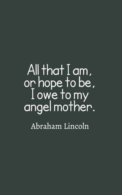 All that I am, or hope to be, I owe to my angel mother.