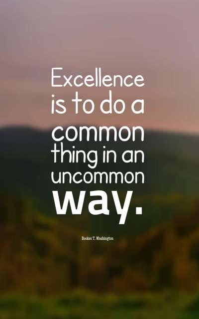Excellence is to do a common thing in an uncommon way.