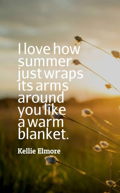 I love how summer just wraps its arms around you like a warm blanket.