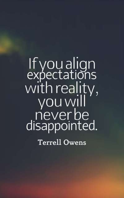 If you align expectations with reality, you will never be disappointed.