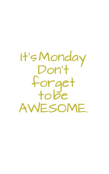 It's Monday Don't forget to be AWESOME.