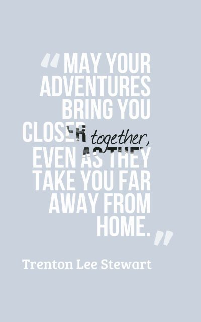 May your adventures bring you closer together, even as they take you far away from home.