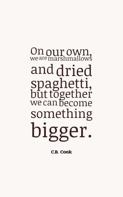 On our own, we are marshmallows and dried spaghetti, but together we can become something bigger.