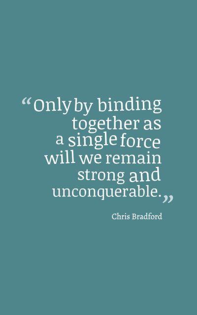 Only by binding together as a single force will we remain strong and unconquerable.