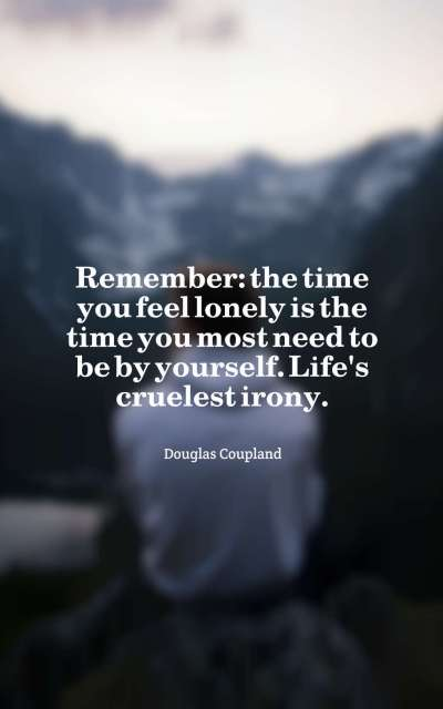 Remember the time you feel lonely is the time you most need to be by yourself. Life's cruelest irony.