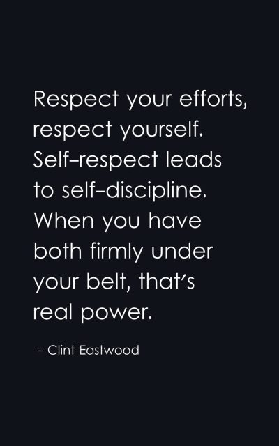 respect your efforts, respect yourself. self-respect leads to self-discipline. when you have both firmly under your belt, that's real power.