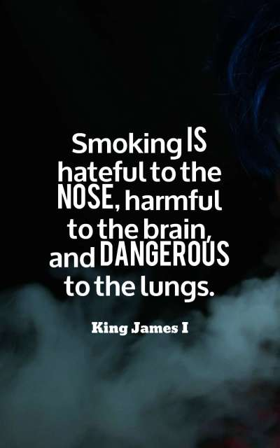 Smoking is hateful to the nose, harmful to the brain, and dangerous to the lungs.