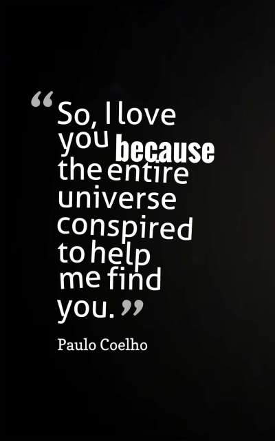 So, I love you because the entire universe conspired to help me find you.