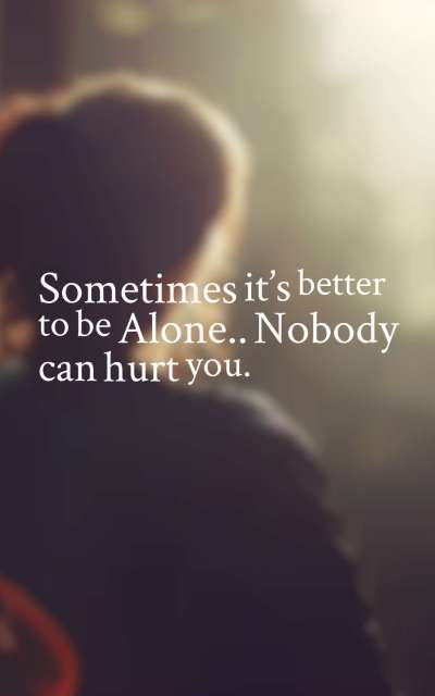 Sometimes it's better to be Alone…Nobody can hurt you.