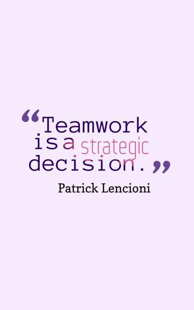 Teamwork is a strategic decision.