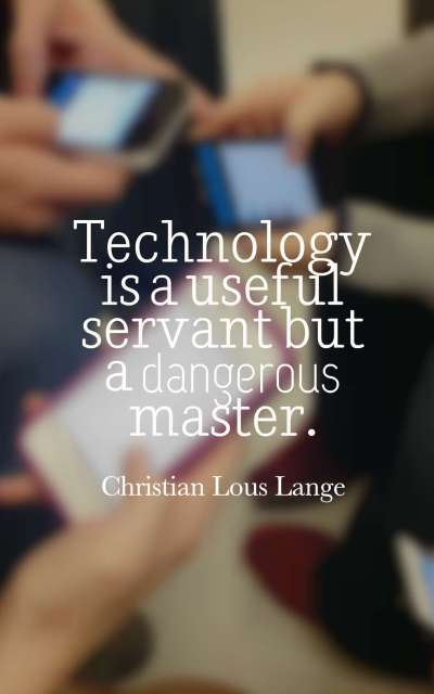 Technology is a useful servant but a dangerous master.