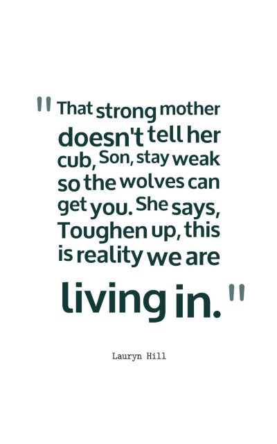 That strong mother doesn't tell her cub, Son, stay weak so the wolves can get you. She says, Toughen up, this is reality we are living in.