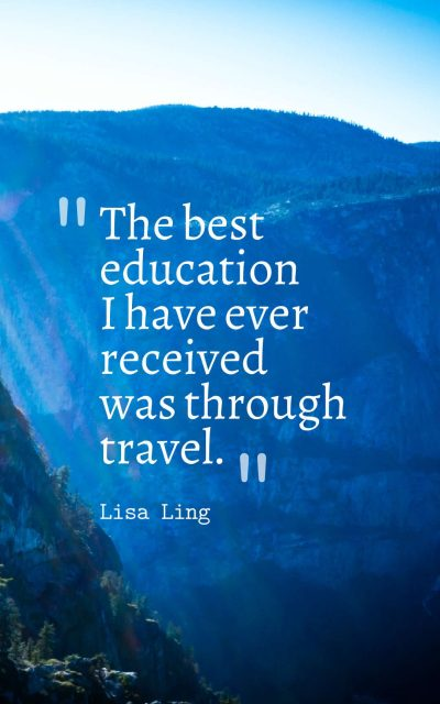 The best education I have ever received was through travel.