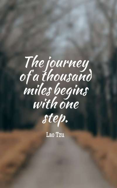 The journey of a thousand miles begins with a single step.