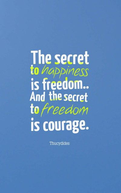 The secret to happiness is freedom.. And the secret to freedom is courage.