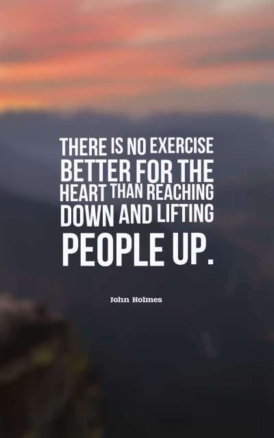 There is no exercise better for the heart than reaching down and lifting people up.