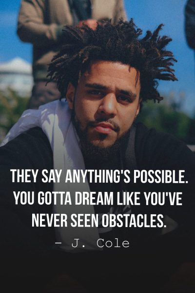 They say anything's possible. You gotta dream like you've never seen obstacles.
