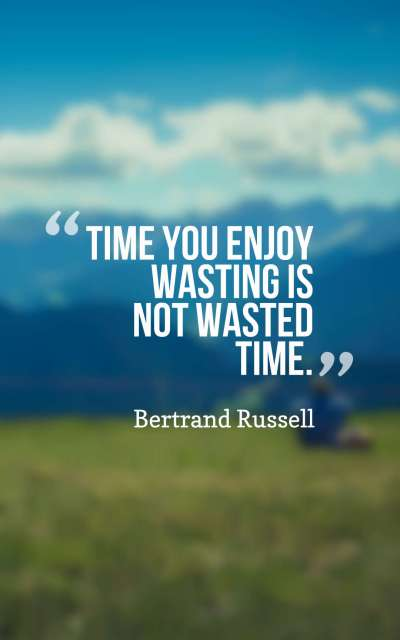 Time you enjoy wasting is not wasted time.