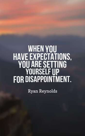 When you have expectations, you are setting yourself up for disappointment.