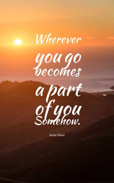 Wherever you go becomes a part of you somehow.