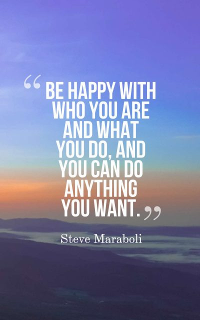 Be happy with who you are and what you do, and you can do anything you want.