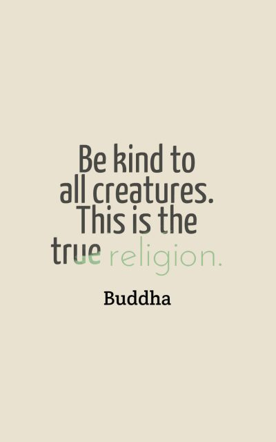 Be kind to all creatures. This is the true religion.