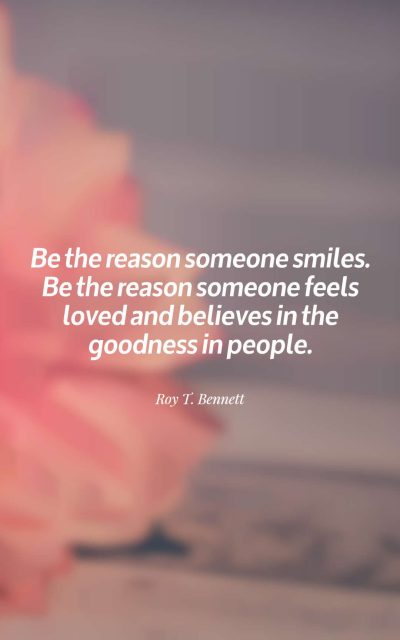 Be the reason someone smiles. Be the reason someone feels loved and believes in the goodness in people.