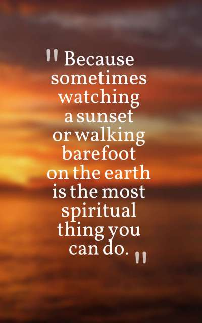 Because sometimes watching a sunset or walking barefoot on the earth is the most spiritual thing you can do.