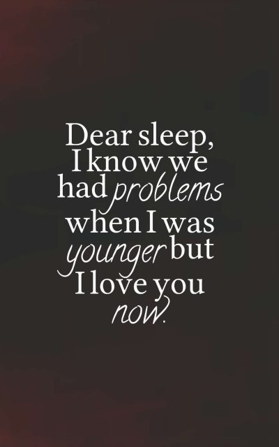 Dear sleep, I know we had problems when I was younger but I love you now.