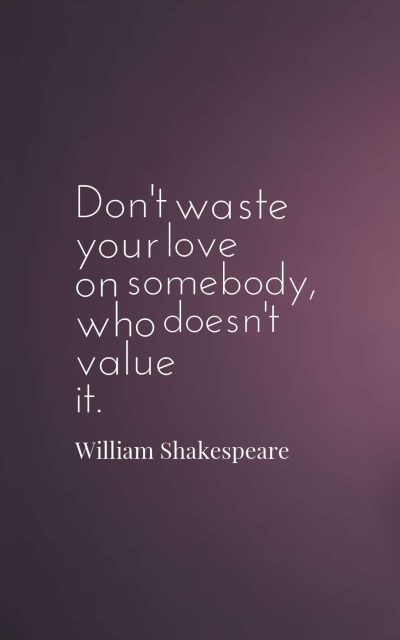 Don't waste your love on somebody, who doesn't value it.