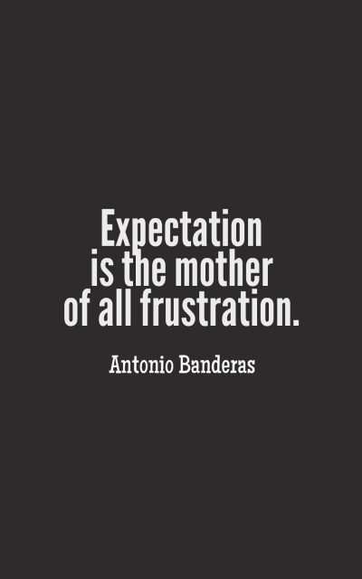 Expectation is the mother of all frustration.