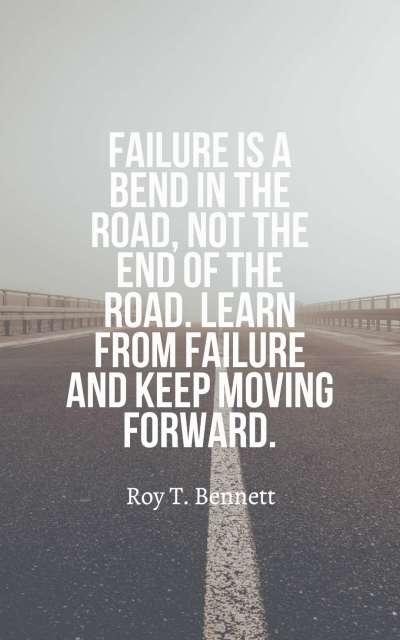 Failure is a bend in the road, not the end of the road. Learn from failure and keep moving forward.