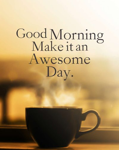 Good Morning Make it an Awesome Day.
